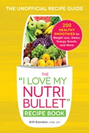 "The ""I Love My NutriBullet"" Recipe Book - 200 Healthy Smoothies for Weight Loss, Detox, Energy Boosts, and More ebook by Britt Brandon"