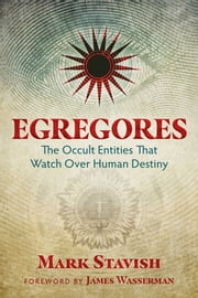 Egregores - The Occult Entities That Watch Over Human Destiny ebook by Mark Stavish, James Wasserman