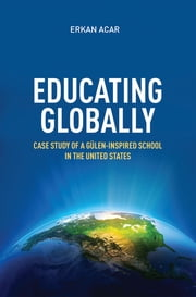 Educating Globally - Case Study of a Gulen-Inspired School in the United States ebook by Erkan Acar