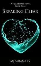Breaking Clear - Full Hearts 3 ebook by MJ Summers