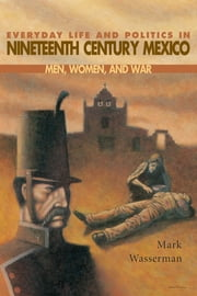 Everyday Life and Politics in Nineteenth Century Mexico - Men, Women, and War ebook by Mark Wasserman