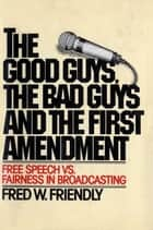 The Good Guys, the Bad Guys and the First Amendment - Free Speech Vs. Fairness in Broadcasting ebook by Fred W. Friendly