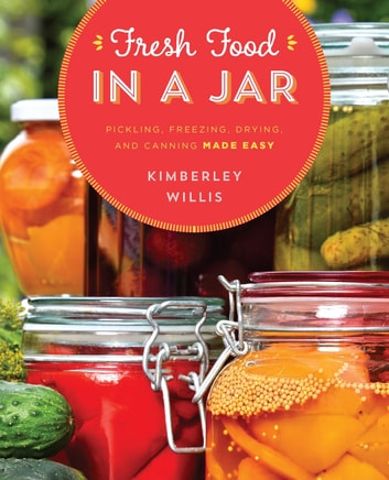 Fresh Food in a Jar - Pickling, Freezing, Drying, and Canning Made Easy ebook by Kimberley Willis