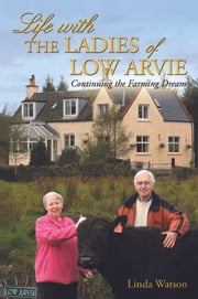 Life with the Ladies of Low Arvie - Continuing the Farming Dream ebook by Linda Watson