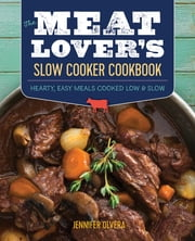 The Meat Lover's Slow Cooker Cookbook - Hearty, Easy Meals Cooked Low and Slow ebook by Jennifer Olvera