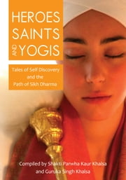 Heroes, Saints and Yogis - Tales of  Self  Discovery and the Path of Sikh Dharma ebook by Shakti Parwha Kaur Khalsa,Guruka Singh Khalsa