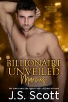 Billionaire Unveiled ~ Marcus - A Billionaire's Obsession Novel ebook by J. S. Scott