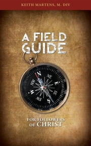 A Field Guide for Followers of Christ ebook by M. DIV Keith Martens