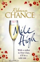 Mile High - A Twisting Rollercoaster Ride of Stalking and Passion at Thirty Thousand Feet eBook by Rebecca Chance