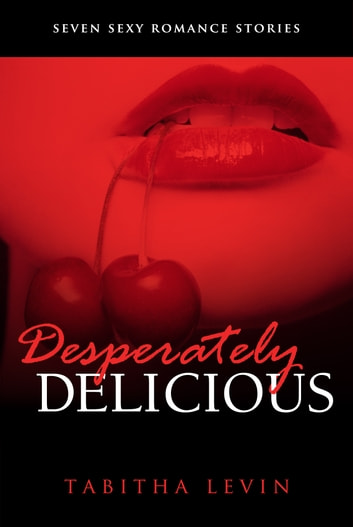 Desperately Delicious: Seven Sexy Short Stories ebook by Tabitha Levin
