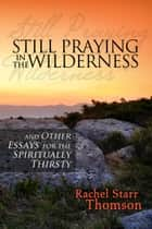 Still Praying in the Wilderness and Other Essays for the Spiritually Thirsty ebook by Rachel Starr Thomson