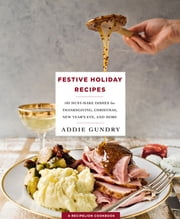 Festive Holiday Recipes - 103 Must-Make Dishes for Thanksgiving, Christmas, and New Year's Eve Everyone Will Love ebook by Addie Gundry