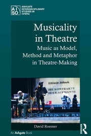 Musicality in Theatre - Music as Model, Method and Metaphor in Theatre-Making ebook by David Roesner