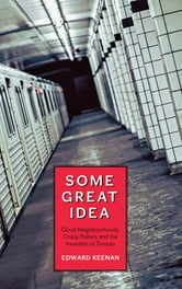 Some Great Idea - Good Neighbourhoods, Crazy Politics and the Invention of Toronto ebook by Edward Keenan
