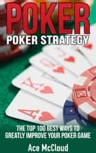 Poker Strategy: The Top 100 Best Ways To Greatly Improve Your Poker Game ebook by Ace McCloud