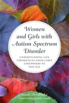 Women and Girls with Autism Spectrum Disorder - Understanding Life Experiences from Early Childhood to Old Age ebook by Sarah Hendrickx, Judith Gould
