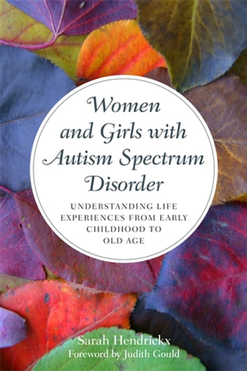 Women and Girls with Autism Spectrum Disorder - Understanding Life Experiences from Early Childhood to Old Age ebook by Sarah Hendrickx
