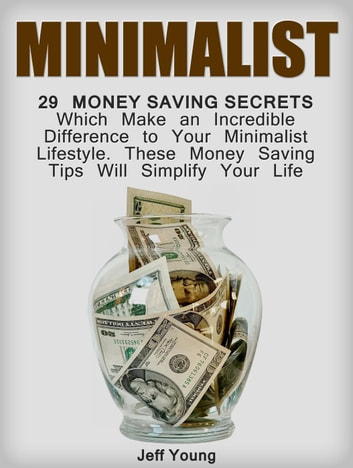 Minimalist: 29 Money Saving Secrets Which Make an Incredible Difference to Your Minimalist Lifestyle. These Money Saving Tips Will Simplify Your Life ebook by Jeff Young