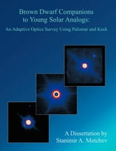 Brown Dwarf Companions to Young Solar Analogs: An Adaptive Optics Survey Using Palomar and Keck ebook by Metchev, Stanimir A.