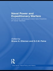 Naval Power and Expeditionary Wars - Peripheral Campaigns and New Theatres of Naval Warfare ebook by Bruce A. Elleman,S.C.M. Paine