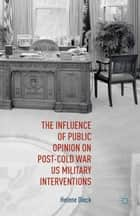 The Influence of Public Opinion on Post-Cold War U.S. Military Interventions ebook by Helene Dieck, Richard J Finneran