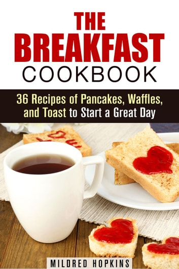 The Breakfast Cookbook: 36 Recipes of Pancakes, Waffles, and Toast to Start a Great Day - Comfort Foods & Delights ebook by Mildred Hopkins