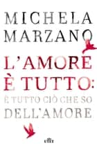 L'amore è tutto: è tutto ciò che so dell'amore ebook by Michela Marzano