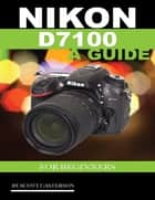 Nikon D7100 a Guide for Beginners ebook by Scott Casterson