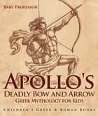 Apollo's Deadly Bow and Arrow - Greek Mythology for Kids | Children's Greek & Roman Books ebook by Baby Professor