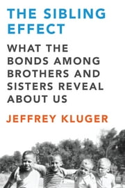 The Sibling Effect - What the Bonds Among Brothers and Sisters Reveal About Us ebook by Jeffrey Kluger