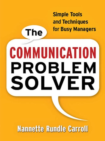 The Communication Problem Solver - Simple Tools and Techniques for Busy Managers ebook by Nannette Rundle Carroll