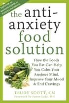 The Antianxiety Food Solution - How the Foods You Eat Can Help You Calm Your Anxious Mind, Improve Your Mood, and End Cravings eBook by Trudy Scott, CN, James Lake,...