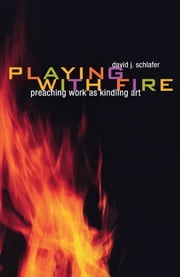 Playing with Fire - Preaching Work as Kindling Art ebook by David J. Schlafer