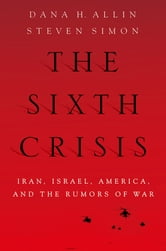 The Sixth Crisis - Iran, Israel, America, and the Rumors of War ebook by Dana Allin,Steven Simon