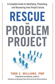 Rescue the Problem Project - A Complete Guide to Identifying, Preventing, and Recovering from Project Failure ebook by Todd C. WILLIAMS PMP,Tom KENDRICK