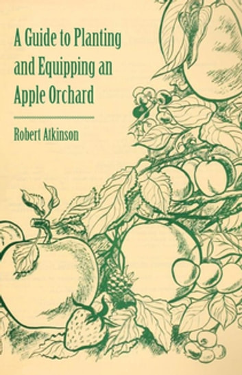 A Guide to Planting and Equipping an Apple Orchard ebook by Robert Atkinson