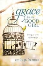 Grace for the Good Girl ebook by Emily P. Freeman