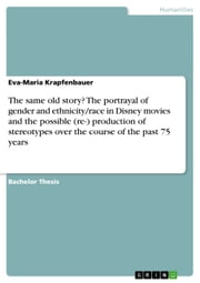 The same old story? The portrayal of gender and ethnicity/race in Disney movies and the possible (re-) production of stereotypes over the course of the past 75 years ebook by Eva-Maria Krapfenbauer