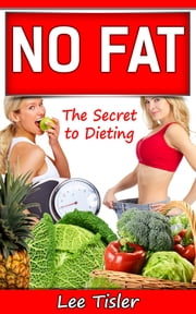 NO FAT: The Secret to Dieting ebook by Lee William Tisler