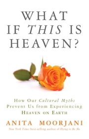 What If This Is Heaven? - How Our Cultural Myths Prevent Us from Experiencing Heaven on Earth ebook by Anita Moorjani