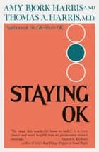 Staying O.K. - How to Maximize Good Feelings and Minimize Bad Ones ebook by Amy Harris, Thomas A. Harris