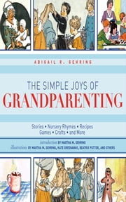 The Simple Joys of Grandparenting - Stories, Nursery Rhymes, Recipes, Games, Crafts, and More ebook by Abigail R. Gehring,Martha M. Gehring