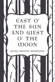 East O' the Sun and West O' the Moon ebook by Peter Christen Asbjørnsen
