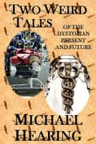 Two Weird Tales of the Dystopian Present and Future ebook by Michael Hearing