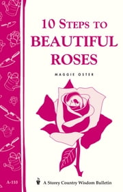 10 Steps to Beautiful Roses - Storey Country Wisdom Bulletin A-110 ebook by Maggie Oster