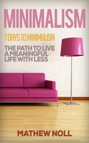 Minimalism-7 Days to Minimalism: The Path to Live a Meaningful Life with Less ebook by Mathew Noll