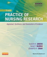 The Practice of Nursing Research - Appraisal, Synthesis, and Generation of Evidence ebook by Susan K. Grove,Nancy Burns,Jennifer R. Gray