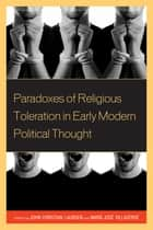 Paradoxes of Religious Toleration in Early Modern Political Thought ebook by John Christian Laursen, Maria Jose Villaverde, Joaquín Abellán,...