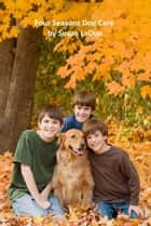 Four Seasons Dog Care: What Dog Owners Should Do as the Seasons Change ebook by Susan LaDue