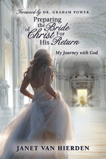 Preparing the Bride of Christ For His Return - My Journey with God ebook by Janet Van Hierden